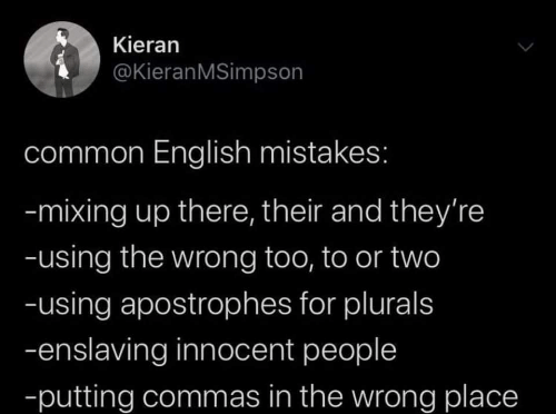Mistakes: Kieran  @KieranMSimpson  common English mistakes:  -mixing up there, their and they're  -using the wrong too, to or two  -using apostrophes for plurals  -enslaving innocent people  -putting commas in the wrong place