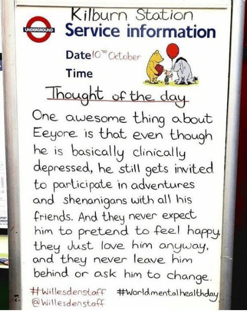 Friends, Love, and Shenanigans: Kilburn Station  Service information  DateO Cctober  Time  Thought of the day  One awesome thing about  Eeyore is that even though  he is basically clinically  depressed, he still gets invited  to participate in adventures  and shenanigans with al) his  friends. And they never expect  him to pretend to feel happy  they dust love him anyway  and they never leave him  behind or ask him to change.  #Willesdenstoff #world mental healthday  @Willesdenstoff