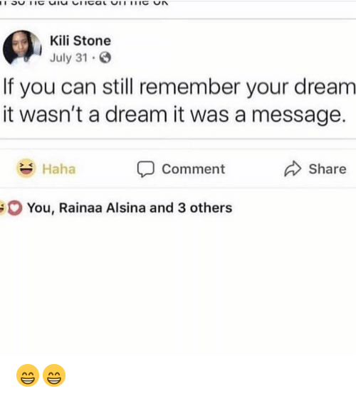 July 31: Kili Stone  July 31  If you can still remember your dream  it wasn't a dream it was a message.  Haha  Comment  Share  You, Rainaa Alsina and 3 others 😁😁