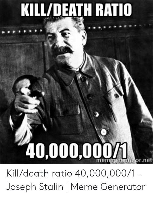Joseph Stalin Meme: KILL/DEATH RATIO  40,000,000/1  mermegemerafor.net Kill/death ratio 40,000,000/1 - Joseph Stalin | Meme Generator