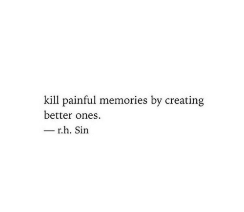 Sin, Memories, and Creating: kill painful memories by creating  better ones  r.h. Sin