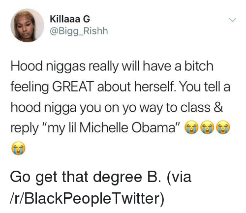 "Bitch, Blackpeopletwitter, and Michelle Obama: Killaaa G  @Bigg_Rishh  Hood niggas really will have a bitch  feeling GREAT about herself. You tell a  hood nigga you on yo way to class &  reply ""my lil Michelle Obama"" <p>Go get that degree B. (via /r/BlackPeopleTwitter)</p>"
