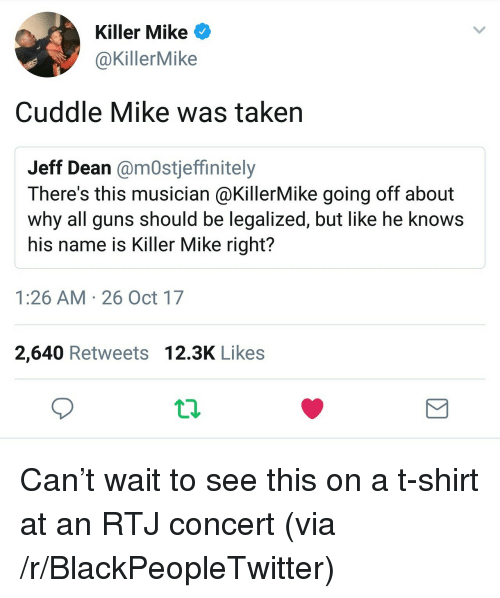 Blackpeopletwitter, Guns, and Killer Mike: Killer Mike  @KillerMike  Cuddle Mike was takern  Jeff Dean @mOstjeffinitely  There's this musician @KillerMike going off about  why all guns should be legalized, but like he knoWS  his name is Killer Mike right?  1:26 AM 26 Oct 17  2,640 Retweets 12.3K Likes <p>Can't wait to see this on a t-shirt at an RTJ concert (via /r/BlackPeopleTwitter)</p>