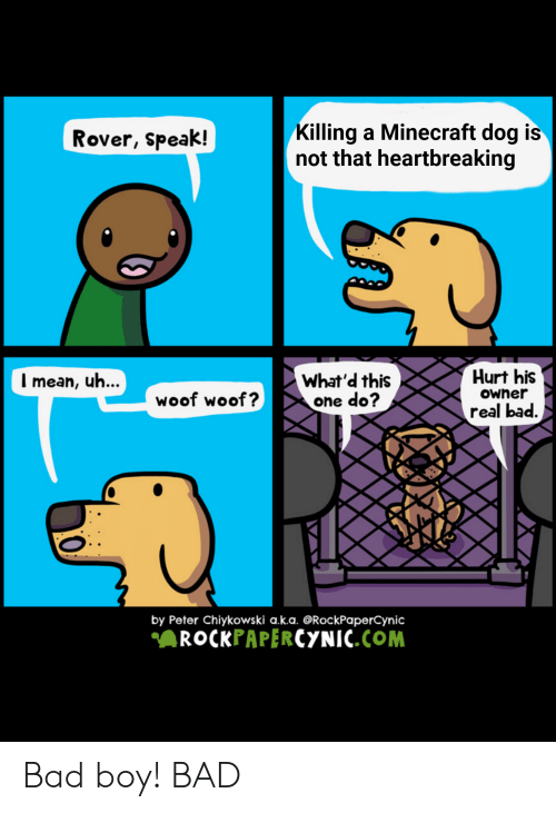 Bad, Minecraft, and Reddit: Killing a Minecraft dog is  not that heartbreaking  Rover, speak!  Hurt his  Imean, uh...  What'd this  one do?  owher  woof woof?  real bad.  by Peter Chiykowski a.k.a. ORockPaperCynic  ROCKPAPERCYNIC.COM  0 Bad boy! BAD