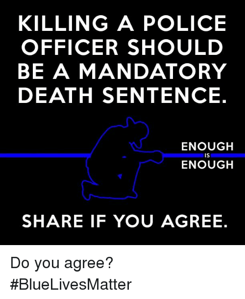 Memes, 🤖, and Death Sentence: KILLING A POLICE  OFFICER SHOULD  BE A MANDATORY  DEATH SENTENCE.  ENOUGH  IS  ENOUGH  SHARE IF YOU AGREE. Do you agree? #BlueLivesMatter