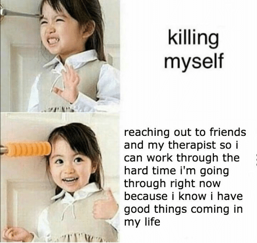 Killing: killing  myself  reaching out to friends  and my therapist so i  can work through the  hard time i'm going  through right now  because i know i have  good things coming in  my life