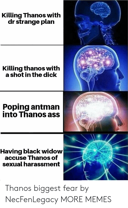 Ass, Dank, and Memes: Killing Thanos with  dr strange plan  Killing thanos with  a shot in the dick  Poping antman  into Thanos ass  Having black widow  accuse Thanos of  sexual harassment Thanos biggest fear by NecFenLegacy MORE MEMES