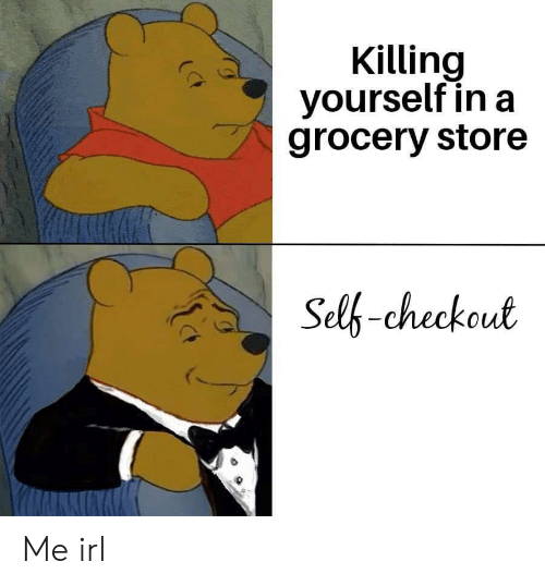 Checkout: Killing  yourself in a  grocery store  Self-checkout Me irl