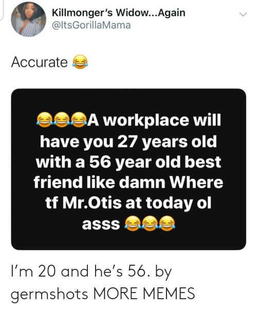 Years Old: Killmonger's Widow...Again  @ltsGorillaMama  Accurate a  asSĀ workplace will  have you 27 years old  with a 56 year old best  friend like damn Where  tf Mr.Otis at today ol  asss  <> I'm 20 and he's 56. by germshots MORE MEMES