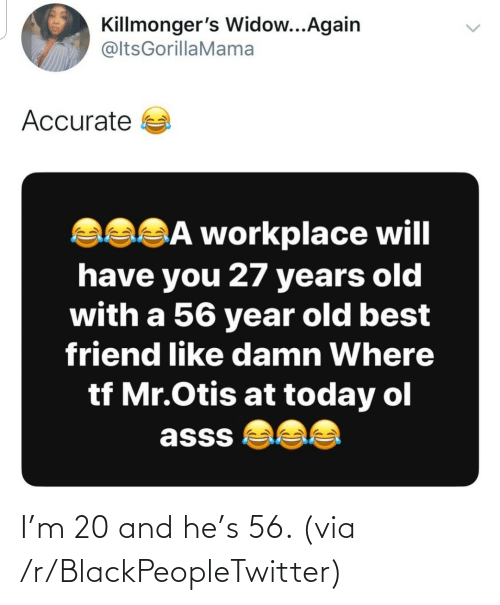 Years Old: Killmonger's Widow...Again  @ltsGorillaMama  Accurate a  asSĀ workplace will  have you 27 years old  with a 56 year old best  friend like damn Where  tf Mr.Otis at today ol  asss  <> I'm 20 and he's 56. (via /r/BlackPeopleTwitter)