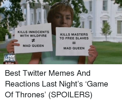 Game of Thrones, Memes, and Twitter: KILLS INNOCENTS  WITH WILDFIRE  KILLS MASTERS  TO FREE SLAVES  MAD QUEEN  MAD QUEEN  FOX  :36M <p>Best Twitter Memes And Reactions Last Night's 'Game Of Thrones' (SPOILERS)</p>