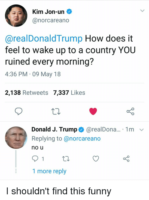 Funny, Trump, and How: Kim Jon-un  @norcareano  @realDonaldTrump How does it  feel to wake up to a country YOU  ruined every mornina?  4:36 PM 09 May 18  2,138 Retweets 7,337 Likes  Donald J. Trump$ @realDona  Replying to @norcareano  no u  1m ﹀  1 more reply I shouldn't find this funny