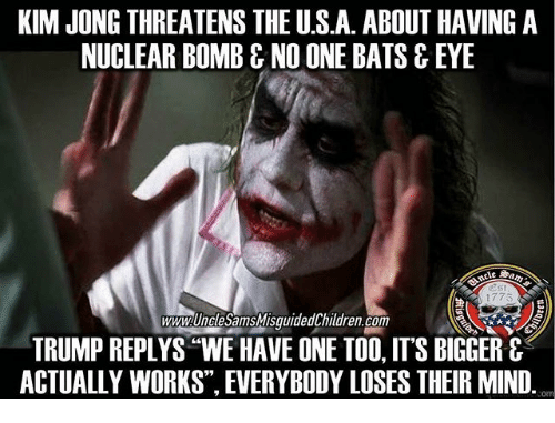 "Memes, Trump, and Mind: KIM JONG THREATENS THE U.S.A. ABOUT HAVING A  NUCLEAR BOMB & NO ONE BATS & EYE  2st  1775  wwwUnclesamsMISOuidedChildren.com  TRUMP REPLYS ""WE HAVE ONE TOO, IT'S BIGGER &  ACTUALLY WORKS"", EVERYBODY LOSES THEIR MIND.  om"