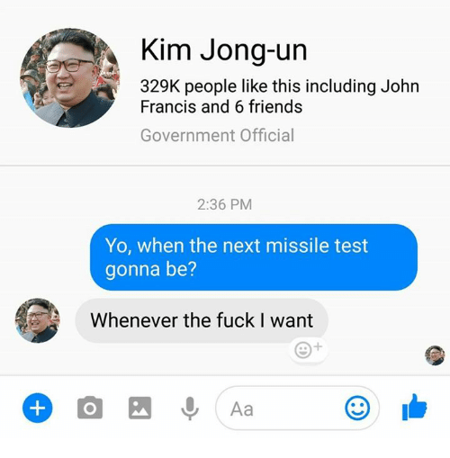 Dank, Friends, and Kim Jong-Un: Kim Jong-un  329K people like this including John  Francis and 6 friends  Government Official  2:36 PM  Yo, when the next missile test  gonna be?  Whenever the fuck I want  Aa