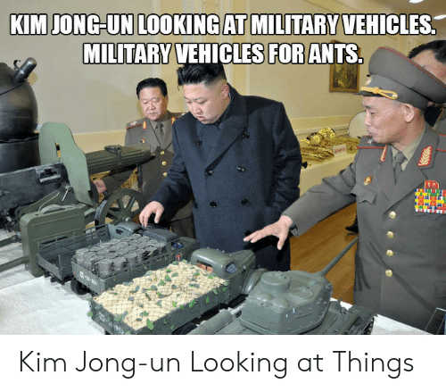 Kim Jong-Un, Military, and Ants: KIM JONG-UN LOOKING AT MILITARY VEHICLES  MILITARY VEHICLES FOR ANTS  --1 Kim Jong-un Looking at Things