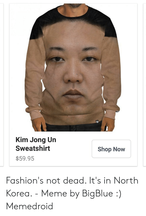 North Korea Meme: Kim Jong Un  Sweatshirt  Shop Now  $59.95 Fashion's not dead. It's in North Korea. - Meme by BigBlue :) Memedroid