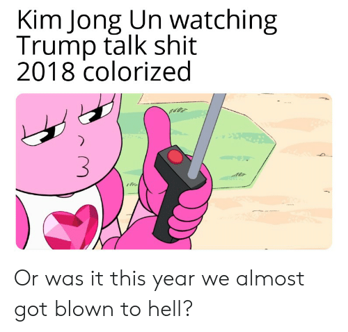 Kim Jong-Un, Shit, and Trump: Kim Jong Un watching  Trump talk shit  2018 colorized Or was it this year we almost got blown to hell?