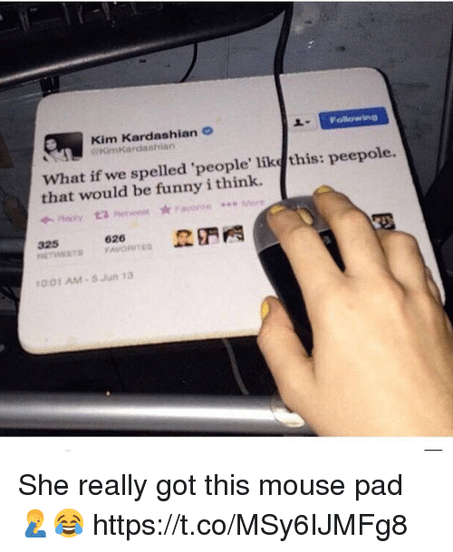 kim kardashians: Kim Kardashian  Kimkardashian  What if we spelled 'people' like this: peepole.  that would be funny i think.  325 , 626 野門  1001 AM 5 Jun 13 She really got this mouse pad 🤦♂️😂 https://t.co/MSy6IJMFg8