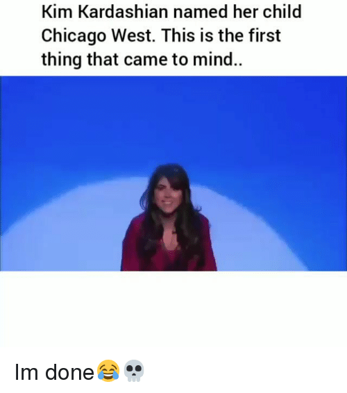 Chicago, Funny, and Kim Kardashian: Kim Kardashian named her child  Chicago West. This is the first  thing that came to mind.. Im done😂💀
