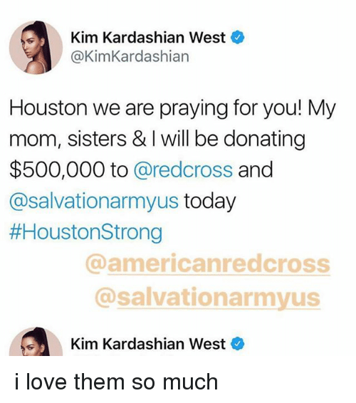 Kim Kardashian, Love, and Houston: Kim Kardashian West  @KimKardashian  Houston we are praying for you! My  mom, sisters & I will be donating  $500,000 to @redcross and  @salvationarmyus today  #HoustonStrong  @americanredcross  @salvationarmyus  Kim Kardashian West i love them so much