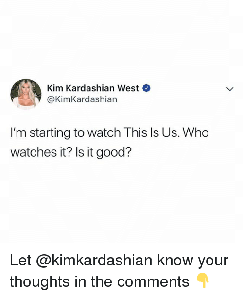 Kim Kardashian, Good, and Kardashian: Kim Kardashian west  @KimKardashian  I'm starting to watch This Is Us. Who  watches it? Is it good? Let @kimkardashian know your thoughts in the comments 👇