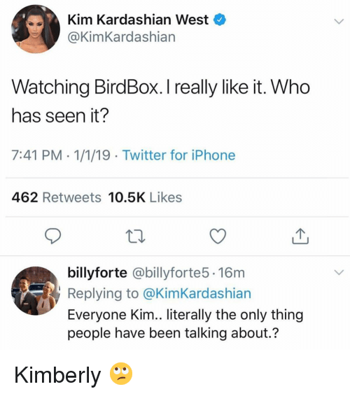 Funny, Iphone, and Kim Kardashian: Kim Kardashian West  @KimKardashian  Watching BirdBox. I really like it. Who  has seen it?  7:41 PM 1/1/19 Twitter for iPhone  462 Retweets 10.5K Likes  billyforte @billyforte5. 16m  Replying to @KimKardashian  Everyone Kim.. literally the only thing  people have been talking about.? Kimberly 🙄