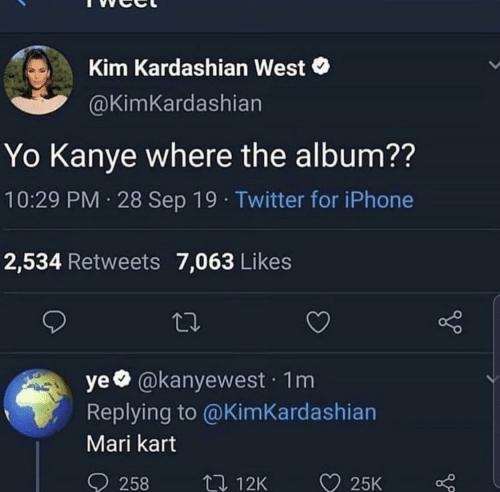 Iphone, Kanye, and Kim Kardashian: Kim Kardashian West  @KimKardashian  Yo Kanye where the album??  10:29 PM 28 Sep 19 · Twitter for iPhone  2,534 Retweets 7,063 Likes  ye @kanyewest · 1m  Replying to @KimKardashian  Mari kart  ♡ 25K  O 258  27 12K