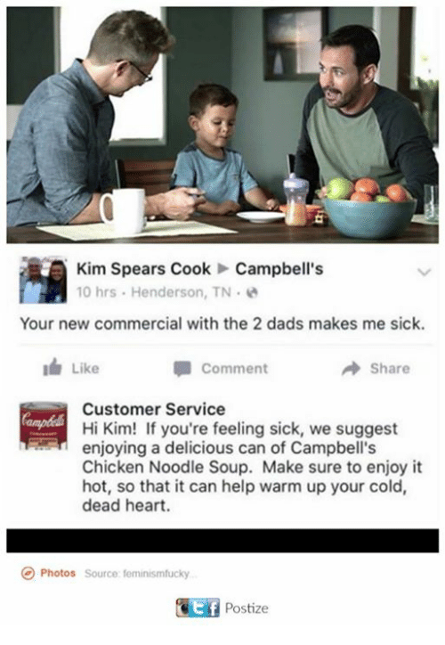 Chicken, Heart, and Help: Kim Spears Cook Campbell's  10 hrs Henderson, TN.  Your new commercial with the 2 dads makes me sick.  Comment  Like  Share  Customer Service  Hi Kim! If you're feeling sick, we suggest  enjoying a delicious can of Campbell's  Chicken Noodle Soup. Make sure to enjoy it  hot, so that it can help warm up your cold,  dead heart.  Photos  source feminismfucky  GEf Postize