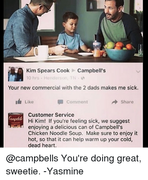 Feeling Sick: Kim Spears CookCampbell's  10 hrs . Henderson, TN .  Your new commercial with the 2 dads makes me sick.  Like  Comment  → Share  Customer Service  Hi Kim! If you're feeling sick, we suggest  enjoying a delicious can of Campbell's  Chicken Noodle Soup. Make sure to enjoy it  hot, so that it can help warm up your cold,  dead heart. @campbells You're doing great, sweetie. -Yasmine
