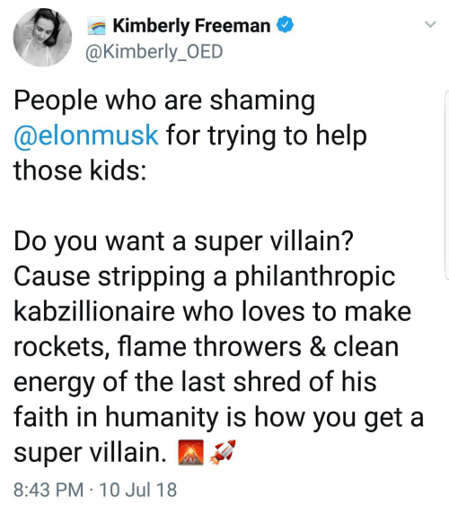 Energy, Help, and Kids: Kimberly Freeman  @Kimberly_OED  People who are shaming  @elonmusk for trying to help  those kids:  Do you want a super villain?  Cause stripping a philanthropic  kabzillionaire who loves to make  rockets, flame throwers & clean  energy of the last shred of his  faith in humanity is how you get a  super villain  8:43 PM 10 Jul 18