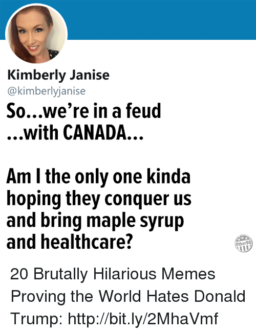 Donald Trump, Memes, and Canada: Kimberly Janise  @kimberlyjanise  So...we're in a feud  ...with CANADA...  Am l the only one kinda  hoping they conquer us  and bring maple syrujp  and healthcare?  Other98 20 Brutally Hilarious Memes Proving the World Hates Donald Trump: http://bit.ly/2MhaVmf