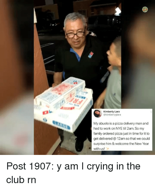 Club, Crying, and Family: Kimberly Lara  @kimberlyglara  My abuelo is a pizza delivery man and  had to work on NYE till 2am. So my  family ordered pizza just in time for it to  get delivered 12am so that we could  surprise him & welcome the New Year  with us! Post 1907: y am I crying in the club rn