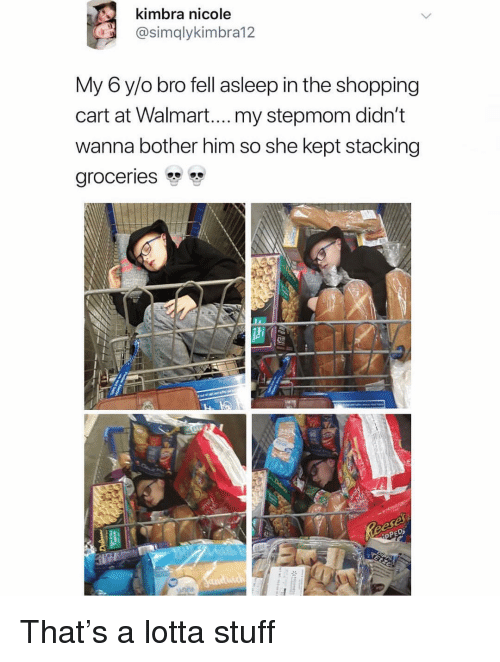 Funny, Shopping, and Walmart: kimbra nicole  @simqlykimbra12  My 6 y/o bro fell asleep in the shopping  cart at Walmart....my stepmom didn't  wanna bother him so she kept stacking  groceries That's a lotta stuff