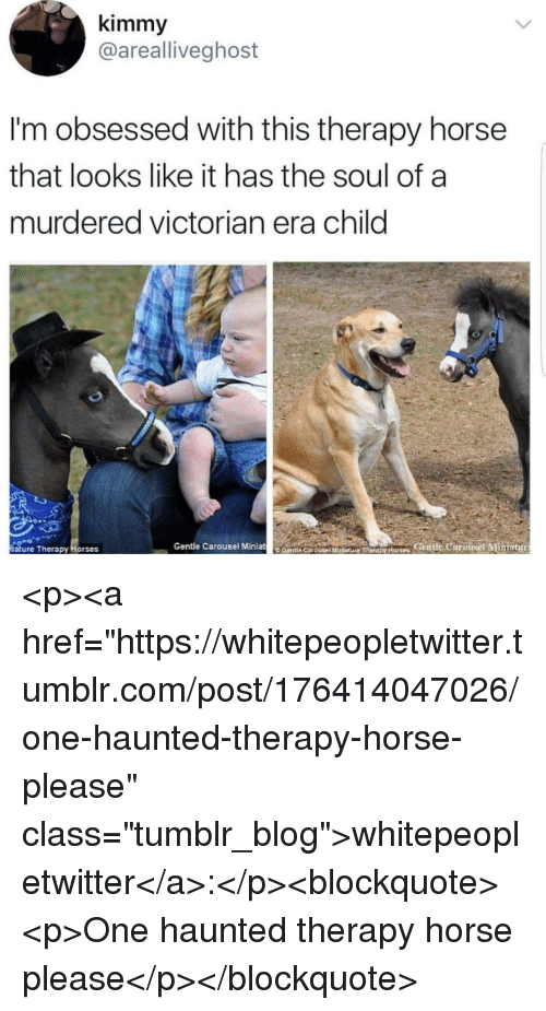 """Horses, Tumblr, and Blog: kimmy  @arealliveghost  I'm obsessed with this therapy horse  that looks like it has the soul of a  murdered victorian era child  iature Therapy Horses  Gentle Carousel MiniatCentie CarousetMtureTerdpy Horses Gentle Carousel Mimiatur <p><a href=""""https://whitepeopletwitter.tumblr.com/post/176414047026/one-haunted-therapy-horse-please"""" class=""""tumblr_blog"""">whitepeopletwitter</a>:</p><blockquote><p>One haunted therapy horse please</p></blockquote>"""
