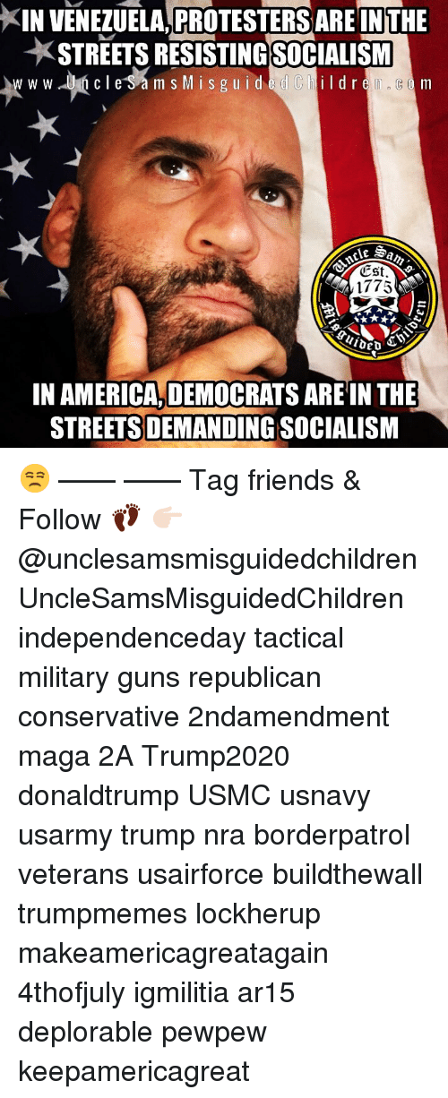 America, Friends, and Guns: KIN VENEZUELA,PROTESTERS ARE INTHE  STREETS RESISTINGSOCIALISM  m s Mis g uided Childre, c m  CSt  1775  IN AMERICA, DEMOCRATS ARE IN THE  STREETS DEMANDING SOCIALISM 😒 —— —— Tag friends & Follow 👣 👉🏻@unclesamsmisguidedchildren UncleSamsMisguidedChildren independenceday tactical military guns republican conservative 2ndamendment maga 2A Trump2020 donaldtrump USMC usnavy usarmy trump nra borderpatrol veterans usairforce buildthewall trumpmemes lockherup makeamericagreatagain 4thofjuly igmilitia ar15 deplorable pewpew keepamericagreat