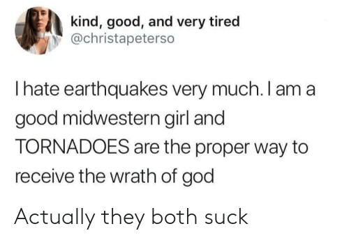 God, Girl, and Good: kind, good, and very tired  @christapeterso  Ihate earthquakes very much. I am a  good midwestern girl and  TORNADOES are the proper way to  receive the wrath of god Actually they both suck