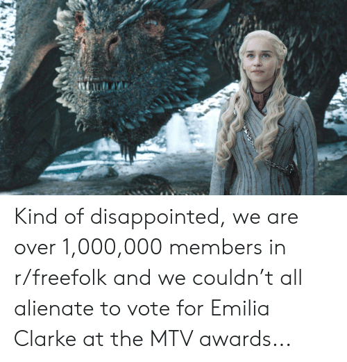 Disappointed, Mtv, and Emilia Clarke: Kind of disappointed, we are over 1,000,000 members in r/freefolk and we couldn't all alienate to vote for Emilia Clarke at the MTV awards...