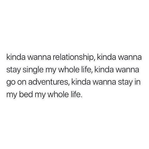 Funny, Life, and Tumblr: kinda wanna relationship, kinda wanna  stay single my whole life, kinda wanna  go on adventures, kinda wanna stay in  my bed my whole life.