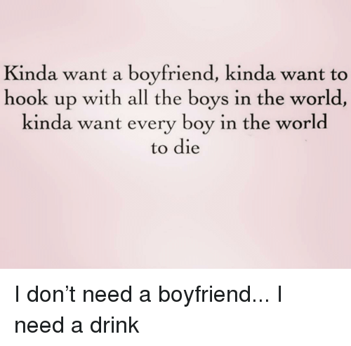 World, Girl Memes, and Boyfriend: Kinda want a boyfriend, kinda want to  hook up with all the boys in the world  kinda want every boy in the world  to die I don't need a boyfriend... I need a drink