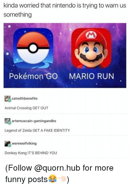 donkeys: kinda worried that nintendo is trying to warn us  something  Pokémon GO  MARIO RUN  catwith benefits  Animal Crossing GET OUT  artemuscain-gamingandbs  Legend of Zelda GET A FAKE IDENTITY  werewolfviking  Donkey Kong IT'S BEHIND YOU (Follow @quorn.hub for more funny posts😂👈🏻)