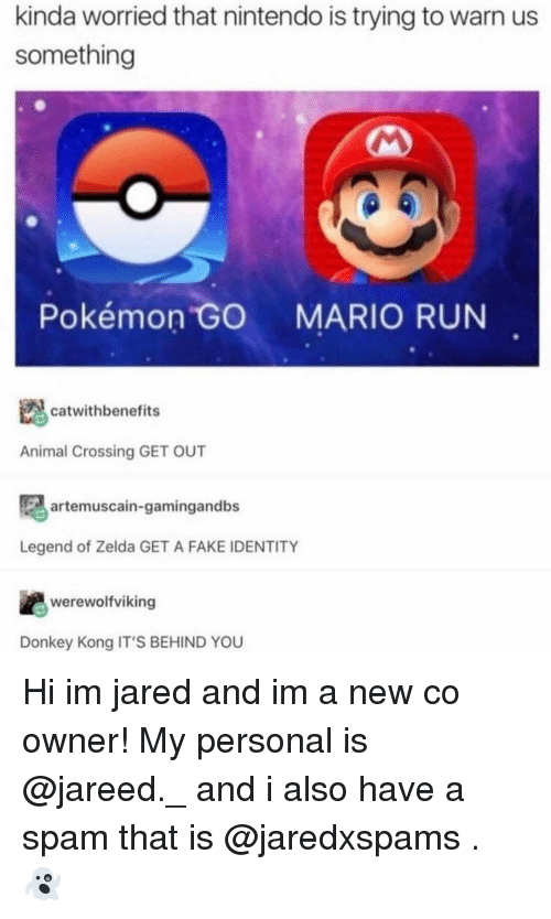 donkeys: kinda worried that nintendo is trying to warn us  something  Pokémon GO  MARIO RUN  catwithbenefits  Animal Crossing GET OUT  artemuscain-gamingandbs  Legend of Zelda GET A FAKE IDENTITY  werewolfviking  Donkey Kong IT'S BEHIND YOU Hi im jared and im a new co owner! My personal is @jareed._ and i also have a spam that is @jaredxspams . 👻
