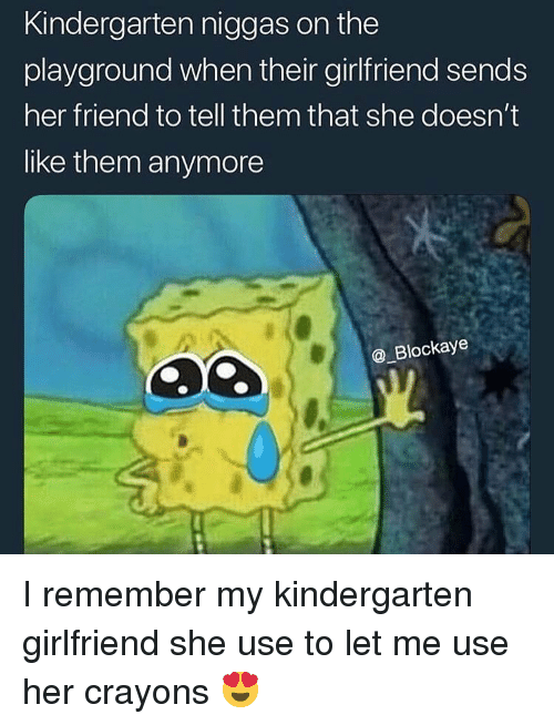 Funny, Girlfriend, and Her: Kindergarten niggas on the  playground when their girlfriend sends  her friend to tell them that she doesn't  like them anymore  _Blockaye I remember my kindergarten girlfriend she use to let me use her crayons 😍