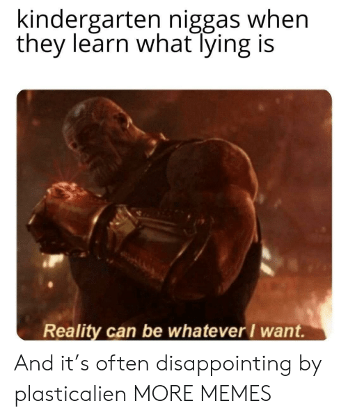 Dank, Memes, and Target: kindergarten niggas when  they learn what lying is  Reality can be whatever I want. And it's often disappointing by plasticalien MORE MEMES