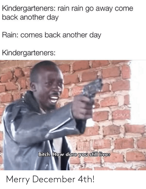Bitch, Live, and Rain: Kindergarteners: rain rain go away come  back another day  Rain: comes back another day  Kindergarteners:  Bitch. How dare you still live? Merry December 4th!