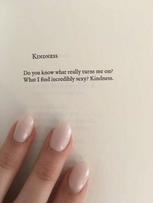 Sexy, Kindness, and You: KINDNESS  Do you know what really turns me on?  What I find incredibly sexy? Kindness.