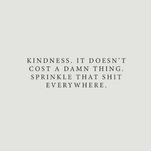 Shit, Kindness, and Thing: KINDNESS. IT DOESN' T  COST A DAMN THING  SPRINKLE THAT SHIT  EVERY WHERE
