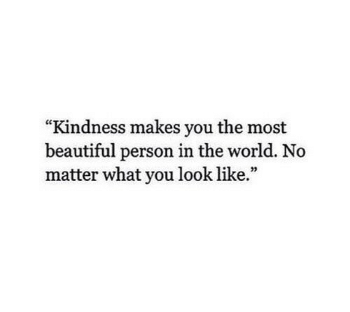 "Beautiful, World, and Kindness: ""Kindness makes you the most  beautiful person in the world. No  matter what you look like.""  03"