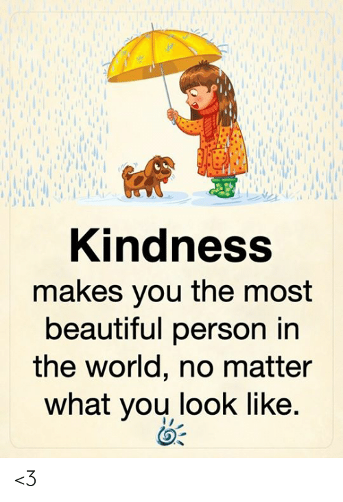 Beautiful, Memes, and World: Kindness  makes you the most  beautiful person in  the world, no matter  what you look like. <3