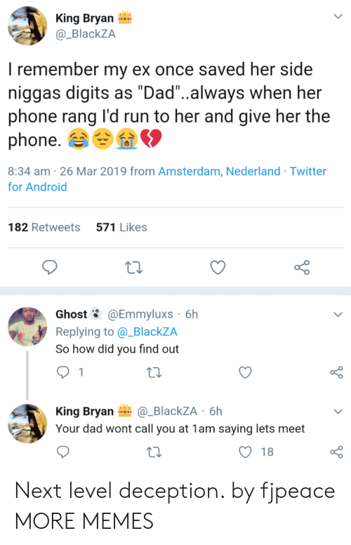 "Android, Dad, and Dank: King Bryan  @_BlackZA  I remember my ex once saved her side  niggas digits as ""Dad""..always when her  phone rang l'd run to her and give her the  phone.  8:34 am -26 Mar 2019 from Amsterdam, Nederland Twitter  for Android  182 Retweets 571 Likes  Ghost @Emmyluxs 6h  Replying to @_BlackZA  So how did you find out  King Bryan_BlackZA 6h  Your dad wont call you at 1am saying lets meet  O 18 Next level deception. by fjpeace MORE MEMES"