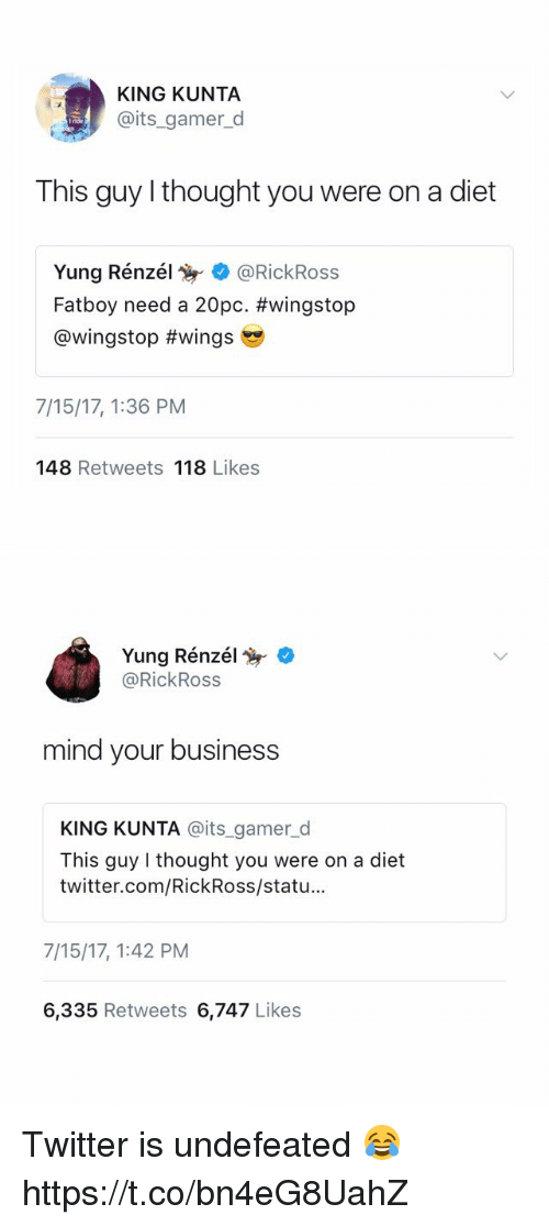 Twitter, Wingstop, and Business: KING KUNTA  @its_gamer_d  This guy I thought you were on a diet  Yung Renzé!寫. @RickRoss  Fatboy need a 20pc. #wingstop  @wingstop #wings  7/15/17, 1:36 PM  148 Retweets 118 Likes   Yung Rénzél .  @RickRoss  mind your business  KING KUNTA @its _gamer_d  This guy I thought you were on a diet  twitter.com/RickRoss/statu...  7/15/17, 1:42 PM  6,335 Retweets 6,747 Likes Twitter is undefeated 😂 https://t.co/bn4eG8UahZ